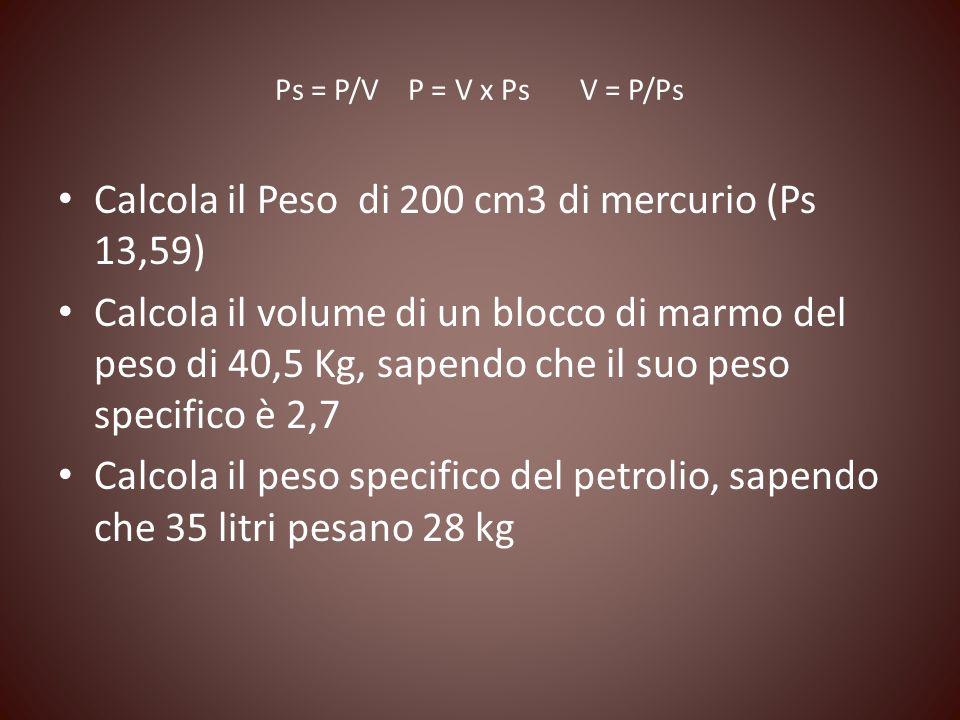 Ps = P/V P = V x Ps V = P/Ps Calcola il Peso di 200 cm3 di mercurio (Ps 13,59) Calcola il volume di un blocco di marmo del peso di 40,5 Kg, sapendo ch