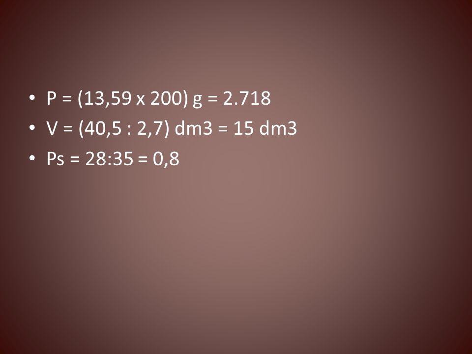 P = (13,59 x 200) g = 2.718 V = (40,5 : 2,7) dm3 = 15 dm3 Ps = 28:35 = 0,8