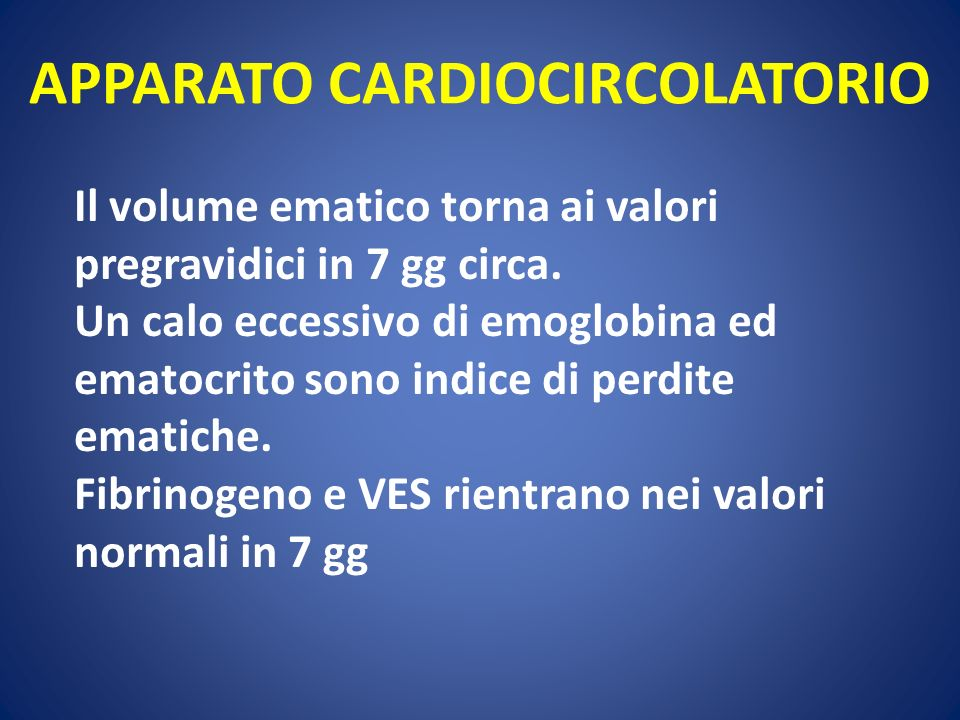 APPARATO CARDIOCIRCOLATORIO Il volume ematico torna ai valori pregravidici in 7 gg circa. Un calo eccessivo di emoglobina ed ematocrito sono indice di