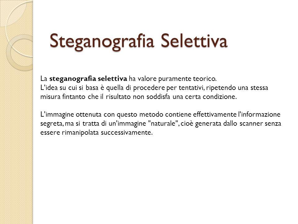 Steganografia Selettiva La steganografia selettiva ha valore puramente teorico. L'idea su cui si basa è quella di procedere per tentativi, ripetendo u