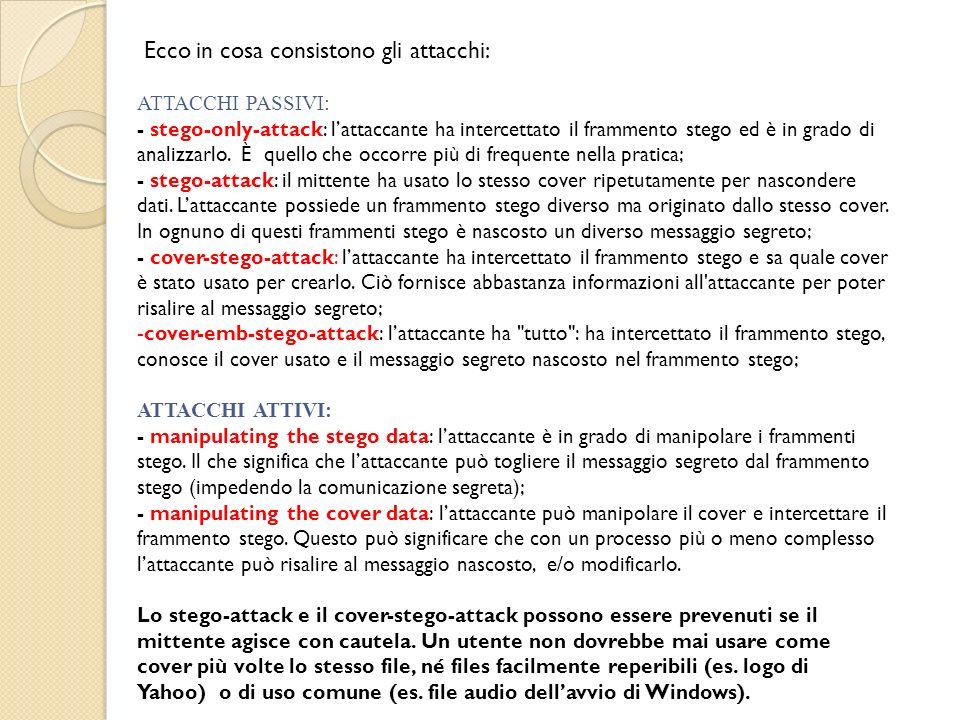 Ecco in cosa consistono gli attacchi: ATTACCHI PASSIVI: - stego-only-attack: lattaccante ha intercettato il frammento stego ed è in grado di analizzar