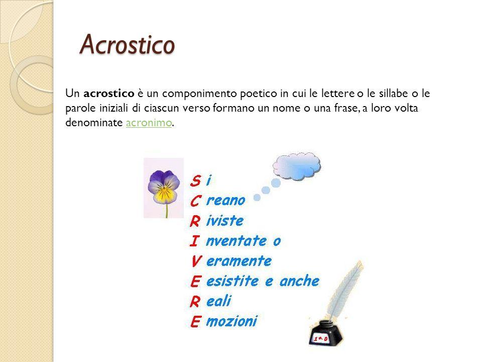 Acrostico Un acrostico è un componimento poetico in cui le lettere o le sillabe o le parole iniziali di ciascun verso formano un nome o una frase, a l