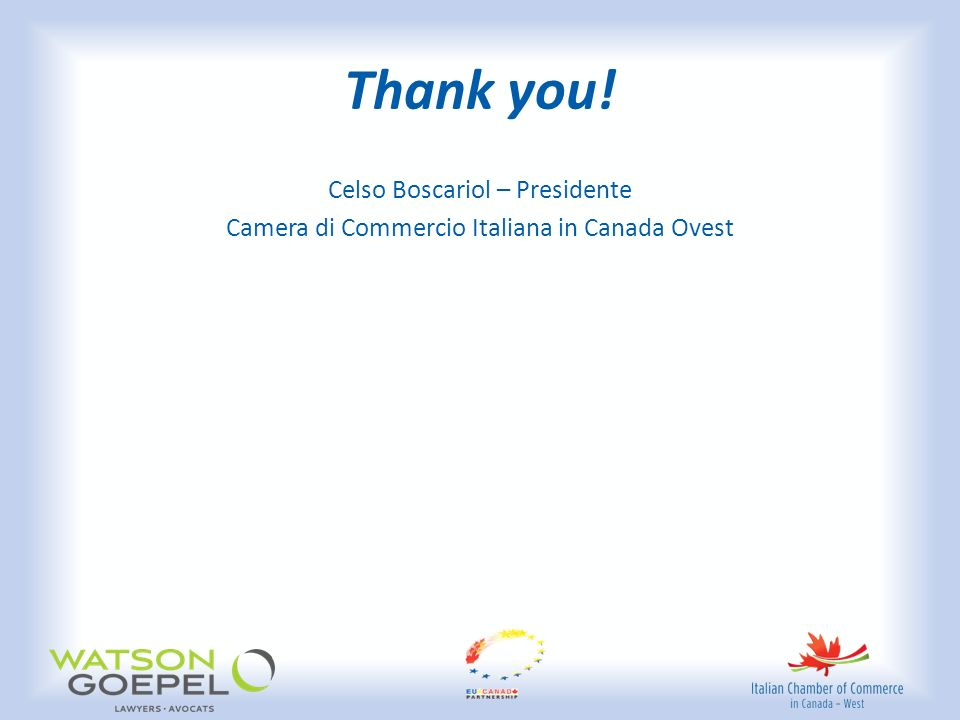 Thank you! Celso Boscariol – Presidente Camera di Commercio Italiana in Canada Ovest