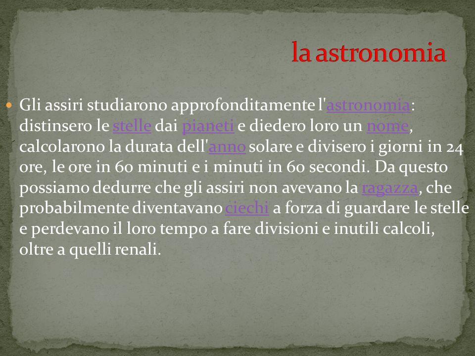 Gli assiri studiarono approfonditamente l'astronomia: distinsero le stelle dai pianeti e diedero loro un nome, calcolarono la durata dell'anno solare