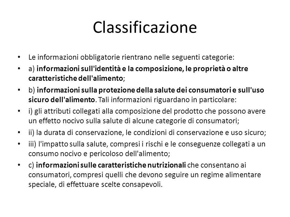 Classificazione Le informazioni obbligatorie rientrano nelle seguenti categorie: a) informazioni sull identità e la composizione, le proprietà o altre caratteristiche dell alimento; b) informazioni sulla protezione della salute dei consumatori e sull uso sicuro dell alimento.