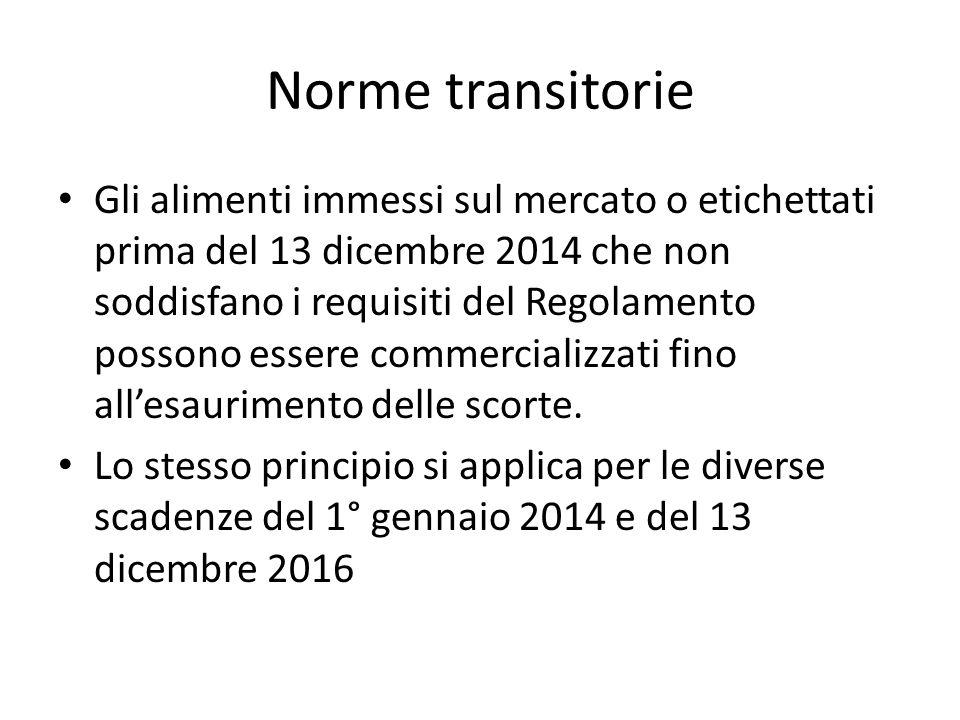 Norme transitorie Gli alimenti immessi sul mercato o etichettati prima del 13 dicembre 2014 che non soddisfano i requisiti del Regolamento possono essere commercializzati fino allesaurimento delle scorte.
