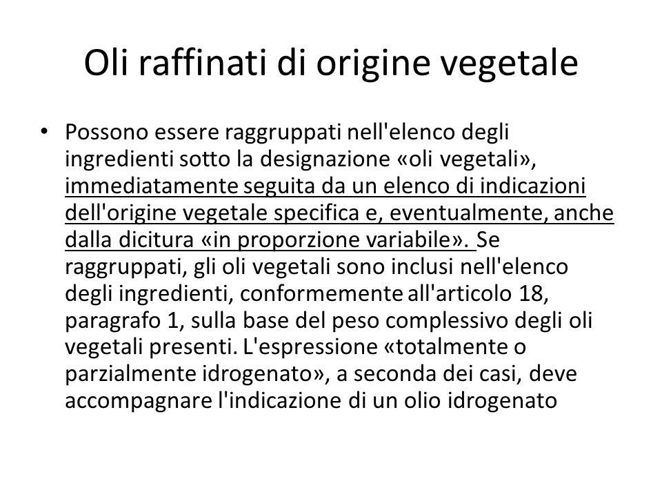 Oli raffinati di origine vegetale Possono essere raggruppati nell elenco degli ingredienti sotto la designazione «oli vegetali», immediatamente seguita da un elenco di indicazioni dell origine vegetale specifica e, eventualmente, anche dalla dicitura «in proporzione variabile».