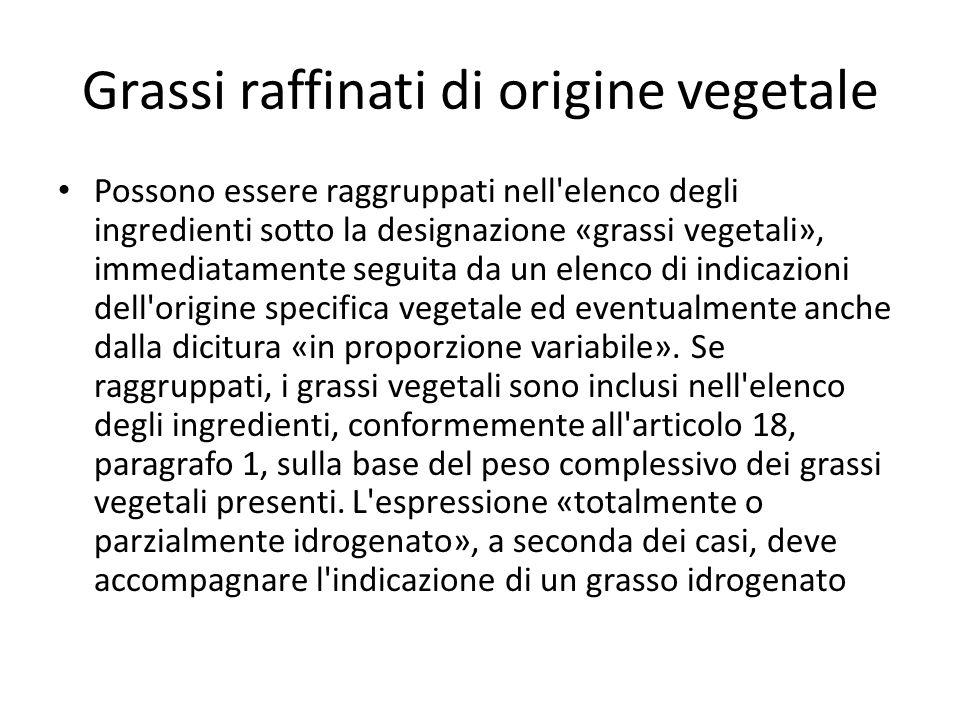 Grassi raffinati di origine vegetale Possono essere raggruppati nell elenco degli ingredienti sotto la designazione «grassi vegetali», immediatamente seguita da un elenco di indicazioni dell origine specifica vegetale ed eventualmente anche dalla dicitura «in proporzione variabile».