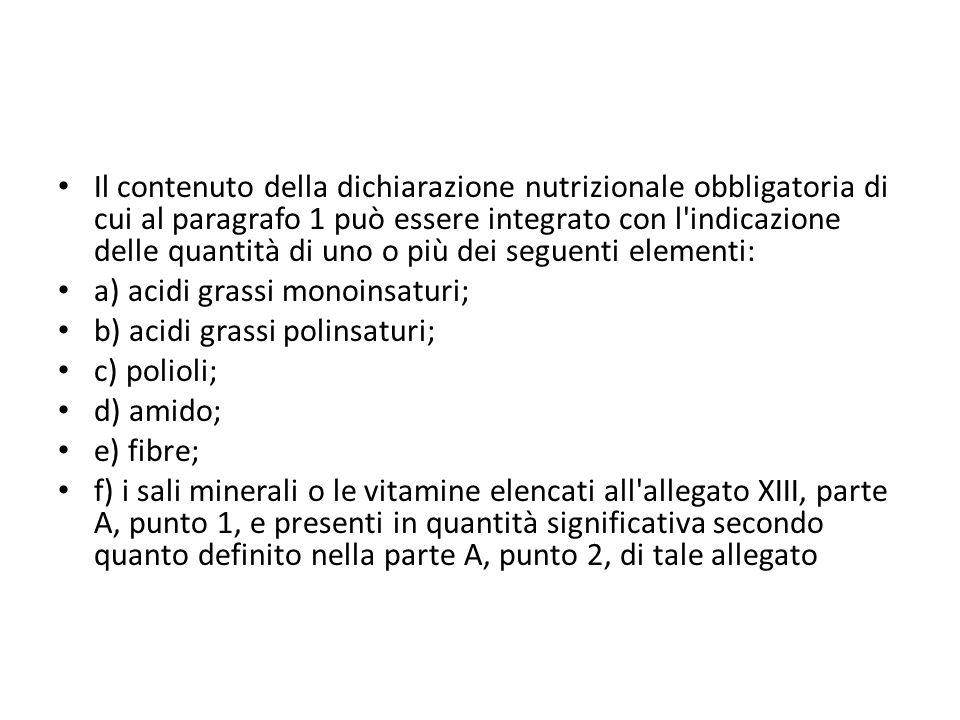 Il contenuto della dichiarazione nutrizionale obbligatoria di cui al paragrafo 1 può essere integrato con l indicazione delle quantità di uno o più dei seguenti elementi: a) acidi grassi monoinsaturi; b) acidi grassi polinsaturi; c) polioli; d) amido; e) fibre; f) i sali minerali o le vitamine elencati all allegato XIII, parte A, punto 1, e presenti in quantità significativa secondo quanto definito nella parte A, punto 2, di tale allegato