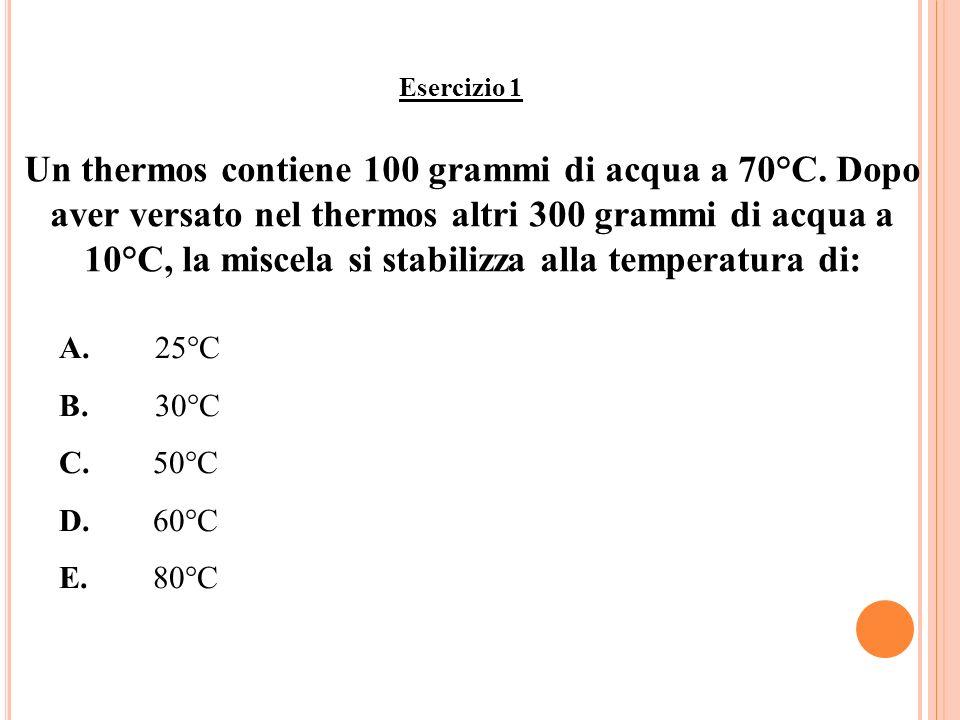 Esercizio 1 Un thermos contiene 100 grammi di acqua a 70°C. Dopo aver versato nel thermos altri 300 grammi di acqua a 10°C, la miscela si stabilizza a