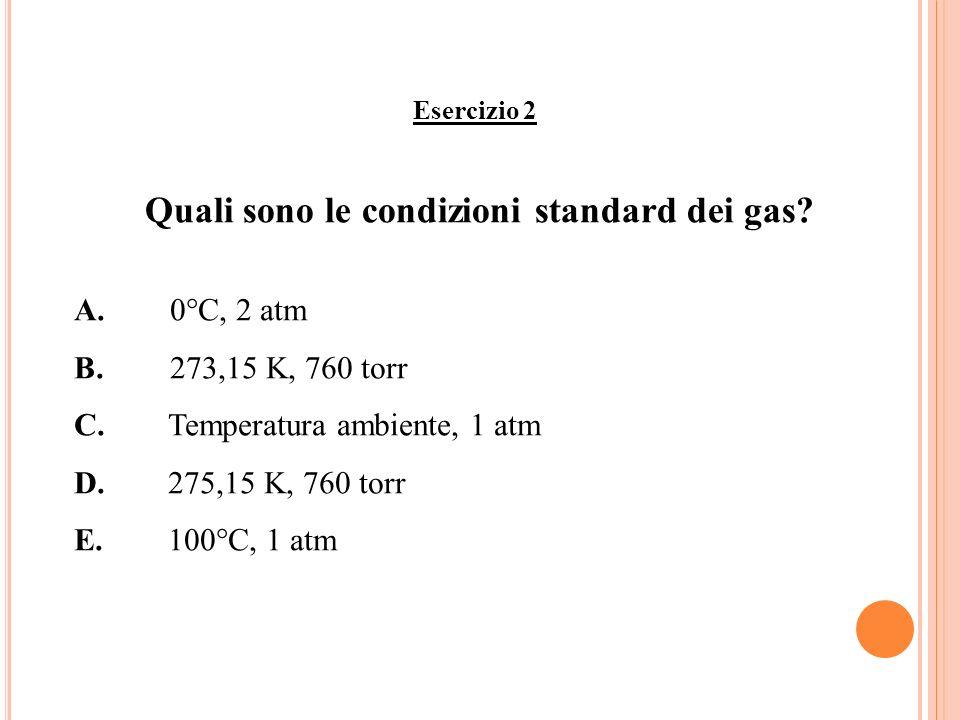 Esercizio 2 Quali sono le condizioni standard dei gas? A.0°C, 2 atm B.273,15 K, 760 torr C.Temperatura ambiente, 1 atm D.275,15 K, 760 torr E.100°C, 1