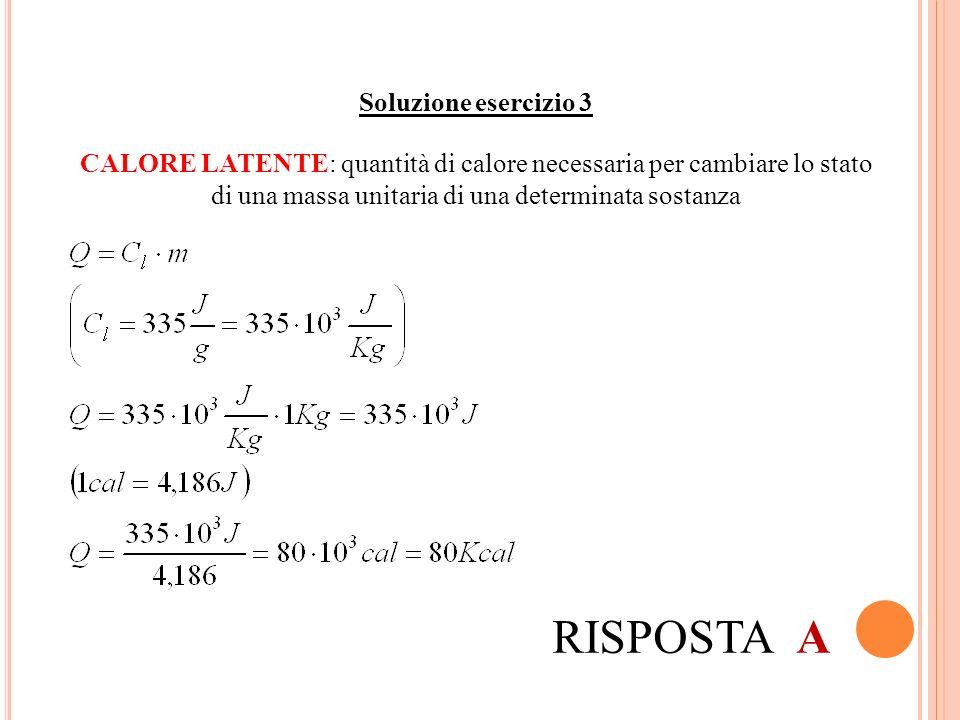 Soluzione esercizio 3 RISPOSTA A CALORE LATENTE: quantità di calore necessaria per cambiare lo stato di una massa unitaria di una determinata sostanza