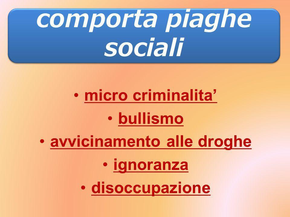 comporta piaghe sociali: micro criminalita bullismo avvicinamento alle droghe ignoranza disoccupazione comporta piaghe sociali