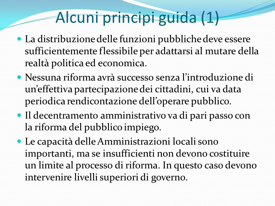Alcuni principi guida (1) La distribuzione delle funzioni pubbliche deve essere sufficientemente flessibile per adattarsi al mutare della realtà politica ed economica.