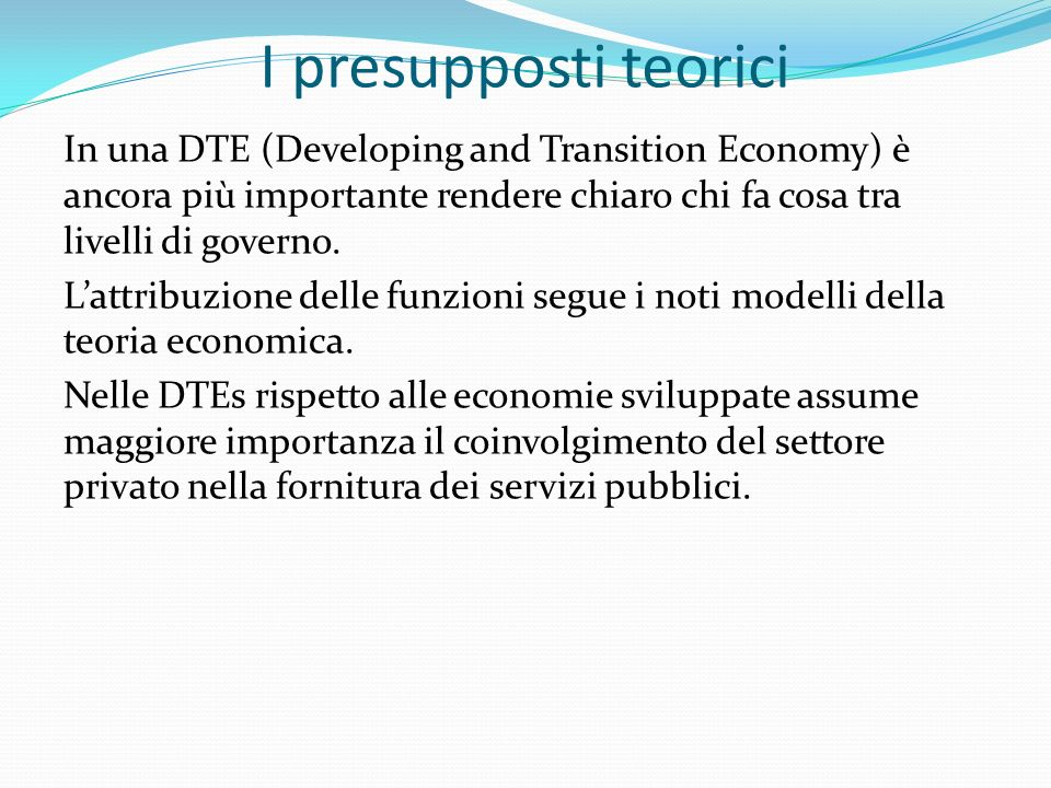 I presupposti teorici In una DTE (Developing and Transition Economy) è ancora più importante rendere chiaro chi fa cosa tra livelli di governo.