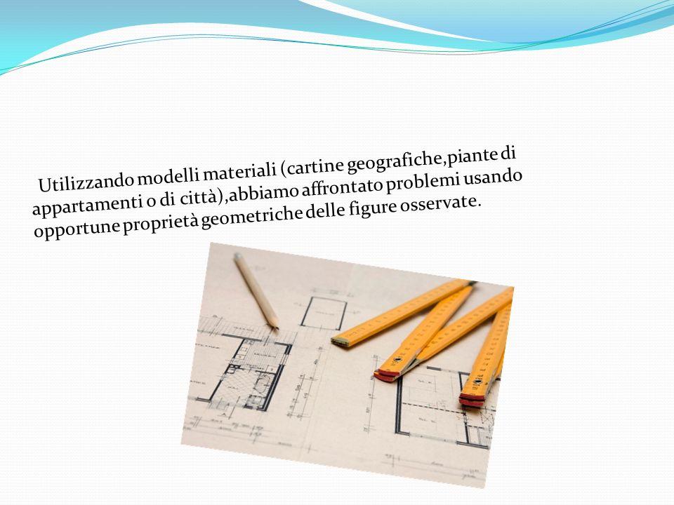 Utilizzando modelli materiali (cartine geografiche,piante di appartamenti o di città),abbiamo affrontato problemi usando opportune proprietà geometric
