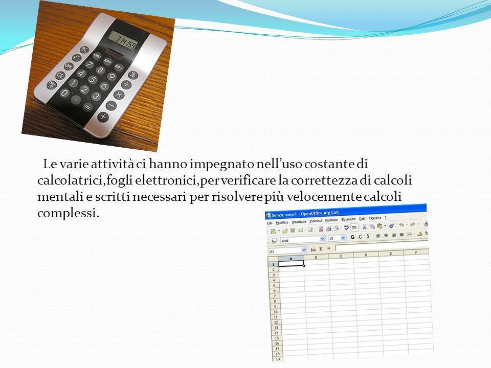 Le varie attività ci hanno impegnato nelluso costante di calcolatrici,fogli elettronici,per verificare la correttezza di calcoli mentali e scritti nec