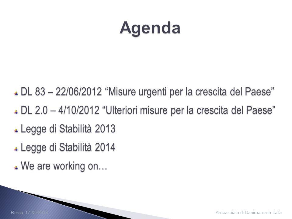 DL 83 – 22/06/2012 Misure urgenti per la crescita del Paese DL 83 – 22/06/2012 Misure urgenti per la crescita del Paese DL 2.0 – 4/10/2012 Ulteriori misure per la crescita del Paese DL 2.0 – 4/10/2012 Ulteriori misure per la crescita del Paese Legge di Stabilità 2013 Legge di Stabilità 2013 Legge di Stabilità 2014 Legge di Stabilità 2014 We are working on… We are working on… Ambasciata di Danimarca in Italia Roma, 17.XII.2013