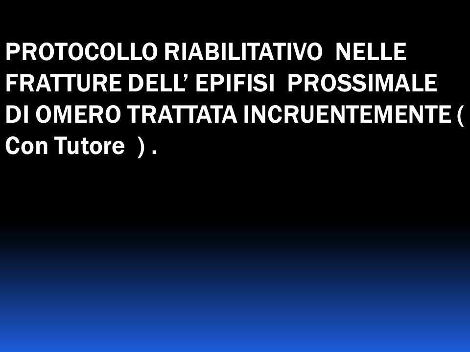 PROTOCOLLO RIABILITATIVO NELLE FRATTURE DELL EPIFISI PROSSIMALE DI OMERO TRATTATA INCRUENTEMENTE ( Con Tutore ).