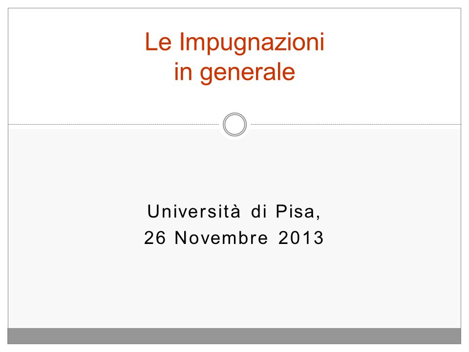 Università di Pisa, 26 Novembre 2013 Le Impugnazioni in generale