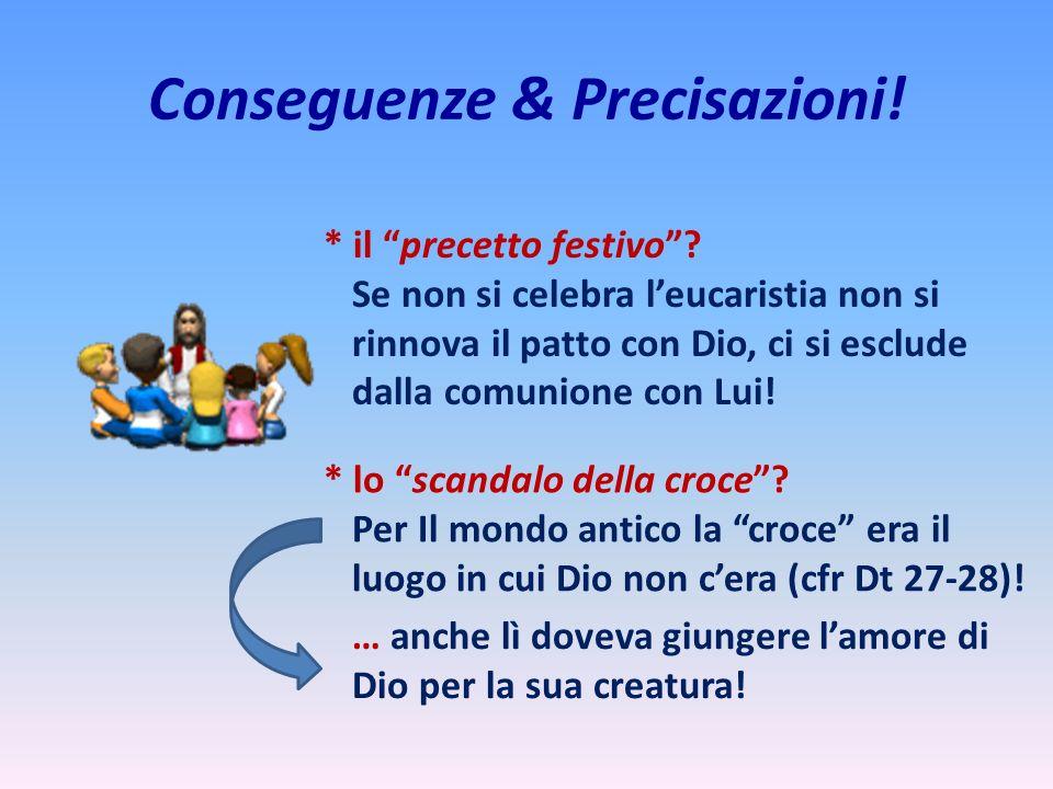 Conseguenze & Precisazioni! * il precetto festivo? Se non si celebra leucaristia non si rinnova il patto con Dio, ci si esclude dalla comunione con Lu