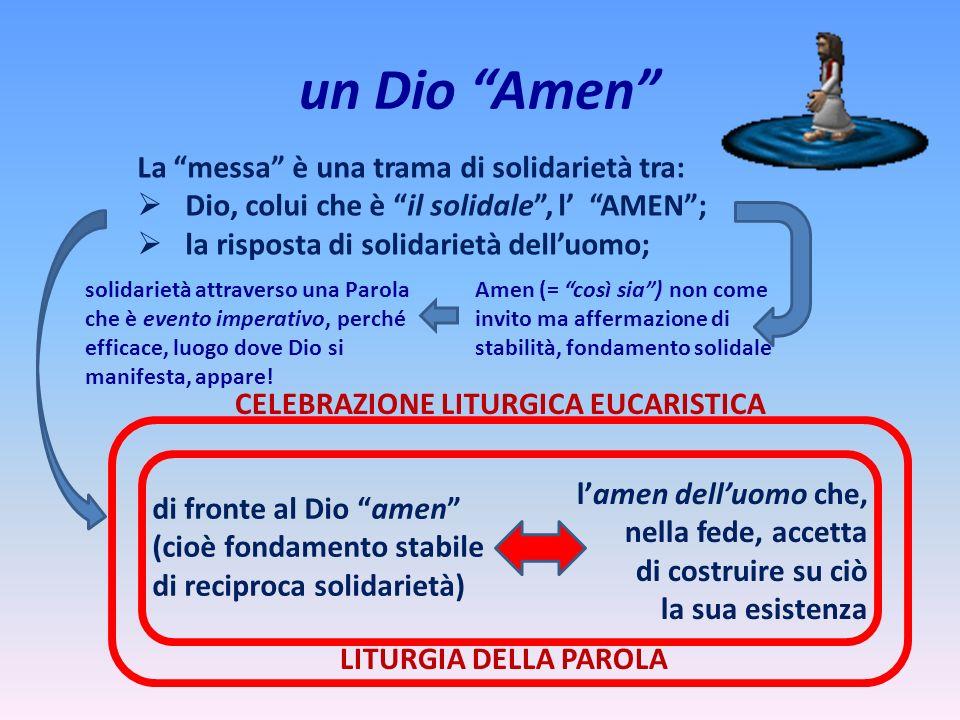un Dio Amen La messa è una trama di solidarietà tra: Dio, colui che è il solidale, l AMEN ; la risposta di solidarietà dell uomo; Amen (= così sia) no