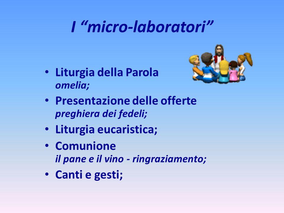 I micro-laboratori Liturgia della Parola omelia; Presentazione delle offerte preghiera dei fedeli; Liturgia eucaristica; Comunione il pane e il vino -