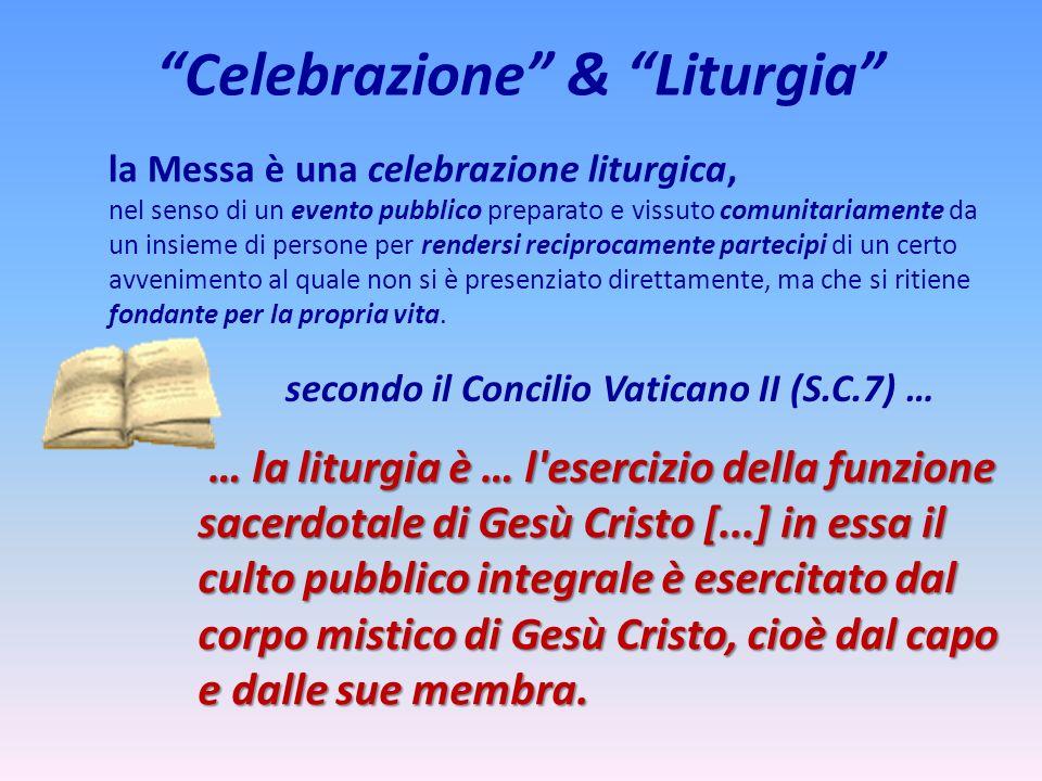 Celebrazione & Liturgia la Messa è una celebrazione liturgica, nel senso di un evento pubblico preparato e vissuto comunitariamente da un insieme di p