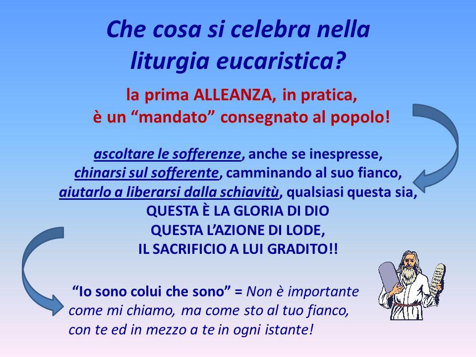 Che cosa si celebra nella liturgia eucaristica? la prima ALLEANZA, in pratica, è un mandato consegnato al popolo! ascoltare le sofferenze, anche se in