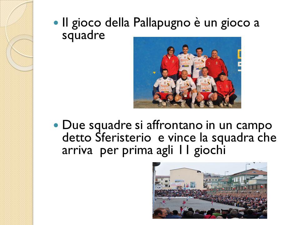 Il gioco della Pallapugno è un gioco a squadre Due squadre si affrontano in un campo detto Sferisterio e vince la squadra che arriva per prima agli 11