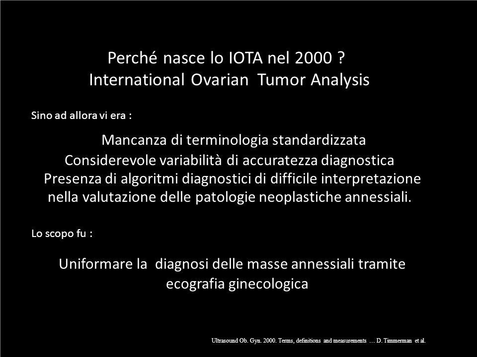 Perché nasce lo IOTA nel 2000 ? International Ovarian Tumor Analysis Sino ad allora vi era : Mancanza di terminologia standardizzata Considerevole var