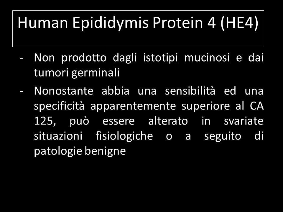 Human Epididymis Protein 4 (HE4) -Non prodotto dagli istotipi mucinosi e dai tumori germinali -Nonostante abbia una sensibilità ed una specificità app