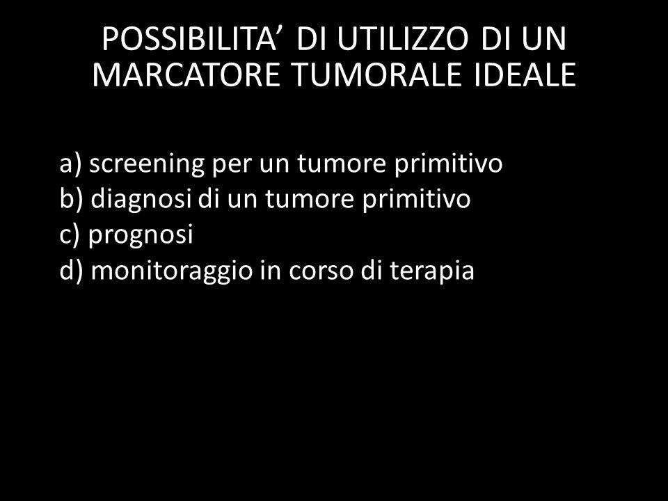 a) screening per un tumore primitivo b) diagnosi di un tumore primitivo c) prognosi d) monitoraggio in corso di terapia e) follow-up per il rilevament