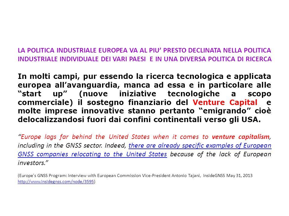 LA POLITICA INDUSTRIALE EUROPEA VA AL PIU PRESTO DECLINATA NELLA POLITICA INDUSTRIALE INDIVIDUALE DEI VARI PAESI E IN UNA DIVERSA POLITICA DI RICERCA In molti campi, pur essendo la ricerca tecnologica e applicata europea allavanguardia, manca ad essa e in particolare alle start up (nuove iniziative tecnologiche a scopo commerciale) il sostegno finanziario del Venture Capital e molte imprese innovative stanno pertanto emigrando cioè delocalizzandosi fuori dai confini continentali verso gli USA.
