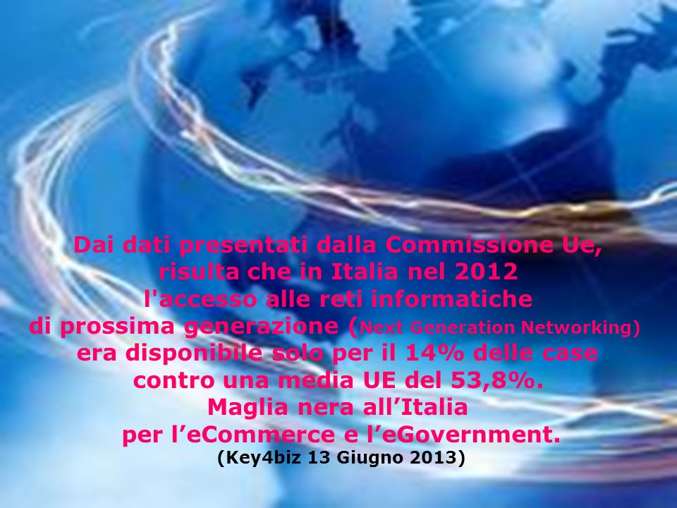 Dai dati presentati dalla Commissione Ue, risulta che in Italia nel 2012 l accesso alle reti informatiche di prossima generazione ( Next Generation Networking) era disponibile solo per il 14% delle case contro una media UE del 53,8%.