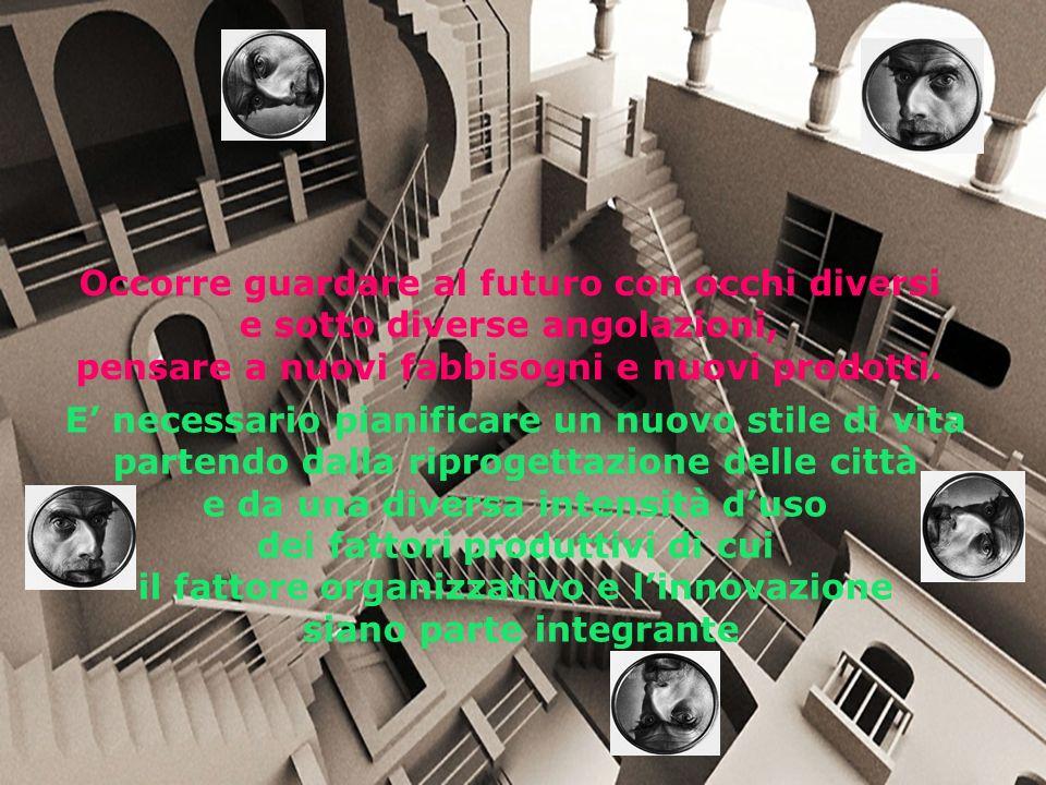 E necessario pianificare un nuovo stile di vita partendo dalla riprogettazione delle città e da una diversa intensità duso dei fattori produttivi di cui il fattore organizzativo e linnovazione siano parte integrante Occorre guardare al futuro con occhi diversi e sotto diverse angolazioni, pensare a nuovi fabbisogni e nuovi prodotti.
