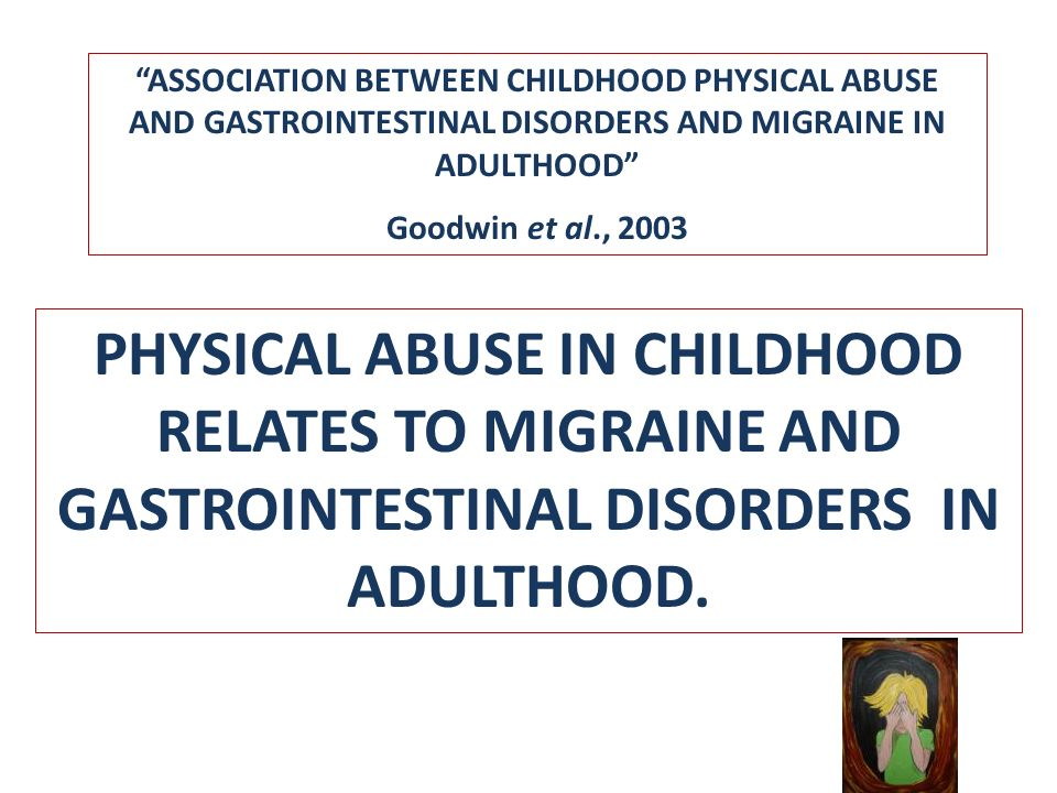 HISTORY OF CHILDHOOD MALTREATMETNS ASSOCIATED WITH COMORBID DEPRESSION IN WOMEN WITH MIGRAINE Migraineurs with current MD reported physical and sexual abuse in higher frequencies compared to those without depression Women with M and MD were 4 times more likely to have a history of some type of childhood maltreatment (Tietjen GE et al 2007, Neurology)