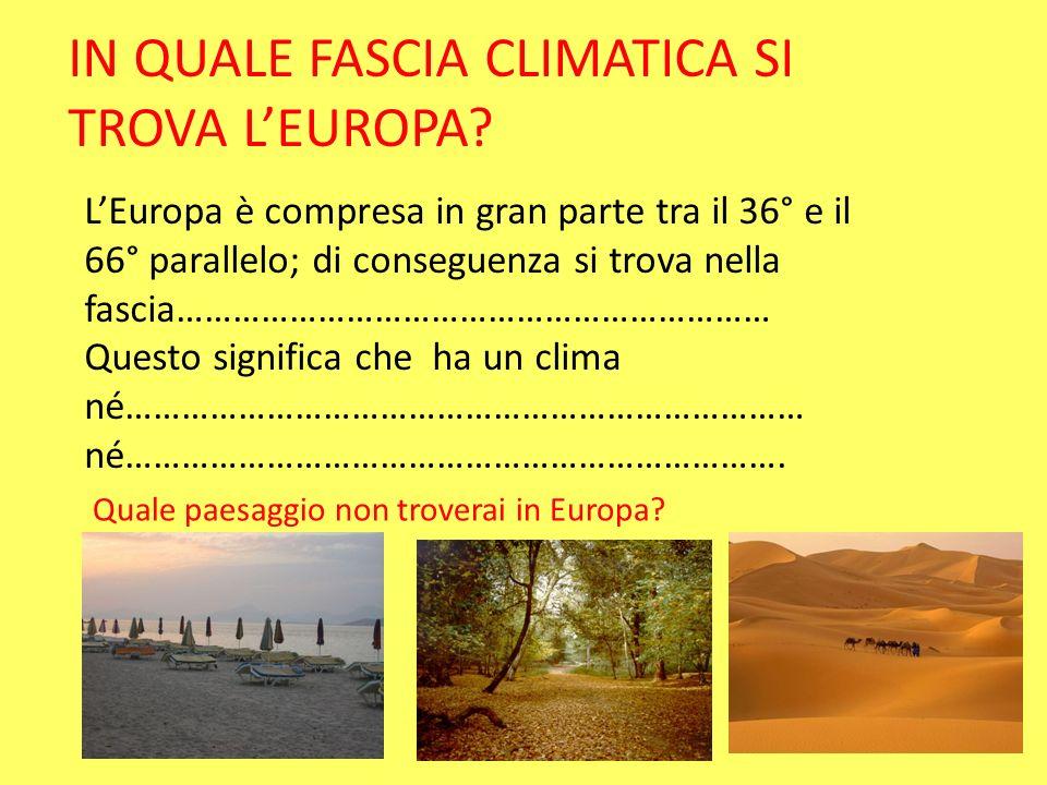 IN QUALE FASCIA CLIMATICA SI TROVA LEUROPA? LEuropa è compresa in gran parte tra il 36° e il 66° parallelo; di conseguenza si trova nella fascia………………