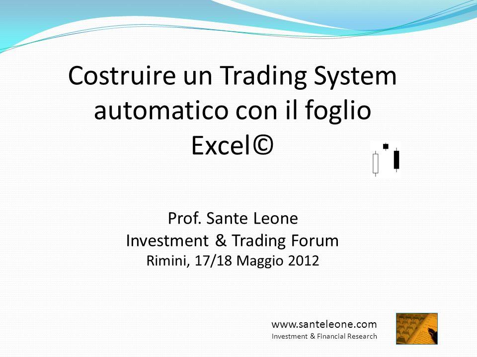 Costruire un Trading System automatico con il foglio Excel© Prof. Sante Leone Investment & Trading Forum Rimini, 17/18 Maggio 2012 www.santeleone.com