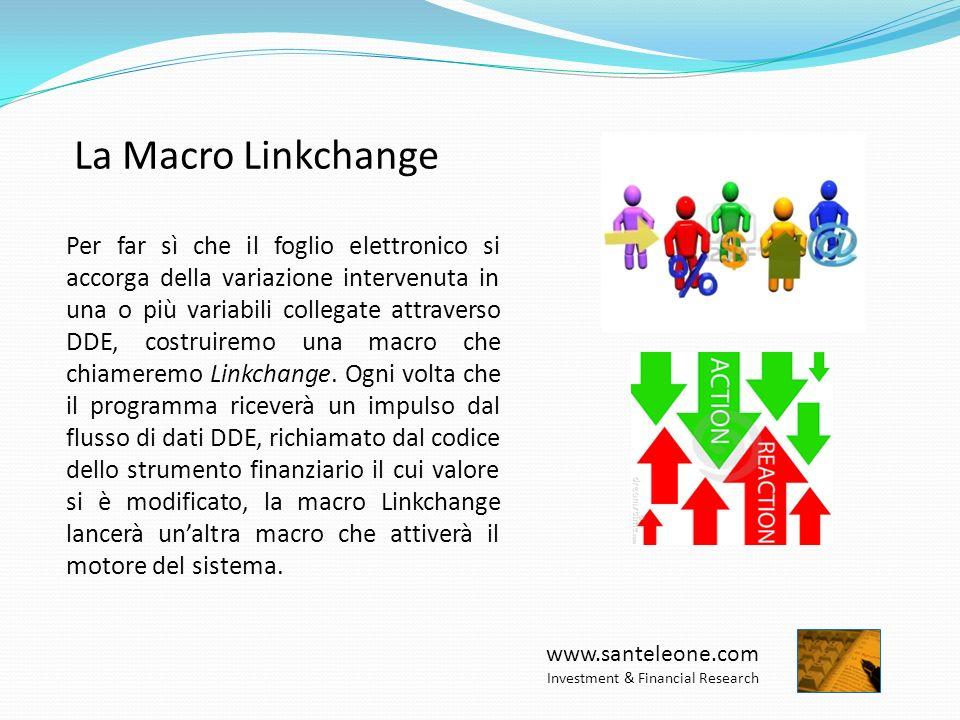www.santeleone.com Investment & Financial Research La Macro Linkchange Per far sì che il foglio elettronico si accorga della variazione intervenuta in una o più variabili collegate attraverso DDE, costruiremo una macro che chiameremo Linkchange.