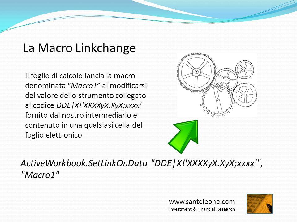 www.santeleone.com Investment & Financial Research La Macro Linkchange ActiveWorkbook.SetLinkOnData DDE|X! XXXXyX.XyX;xxxx , Macro1 Il foglio di calcolo lancia la macro denominata Macro1 al modificarsi del valore dello strumento collegato al codice DDE|X! XXXXyX.XyX;xxxx fornito dal nostro intermediario e contenuto in una qualsiasi cella del foglio elettronico