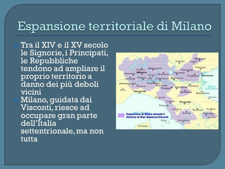 Tra il XIV e il XV secolo le Signorie, i Principati, le Repubbliche tendono ad ampliare il proprio territorio a danno dei più deboli vicini Milano, gu