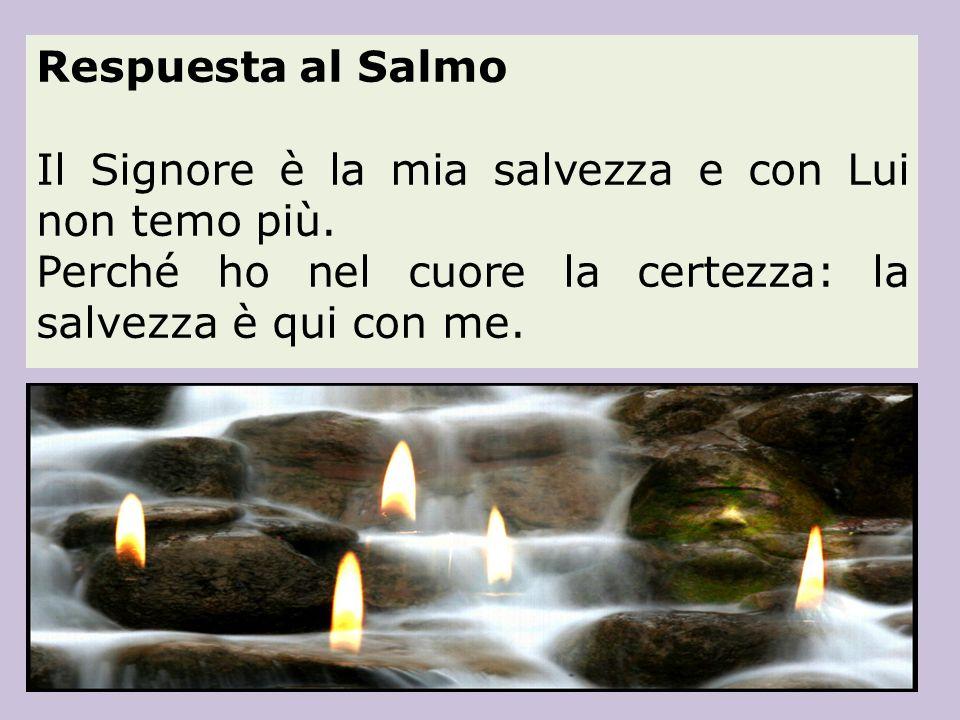 Respuesta al Salmo Il Signore è la mia salvezza e con Lui non temo più. Perché ho nel cuore la certezza: la salvezza è qui con me.