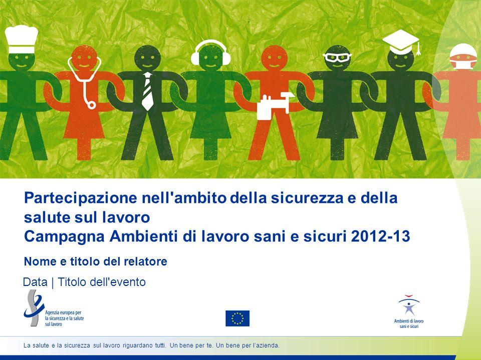 Partecipazione nell ambito della sicurezza e della salute sul lavoro Campagna Ambienti di lavoro sani e sicuri 2012-13 Nome e titolo del relatore Data | Titolo dell evento La salute e la sicurezza sul lavoro riguardano tutti.