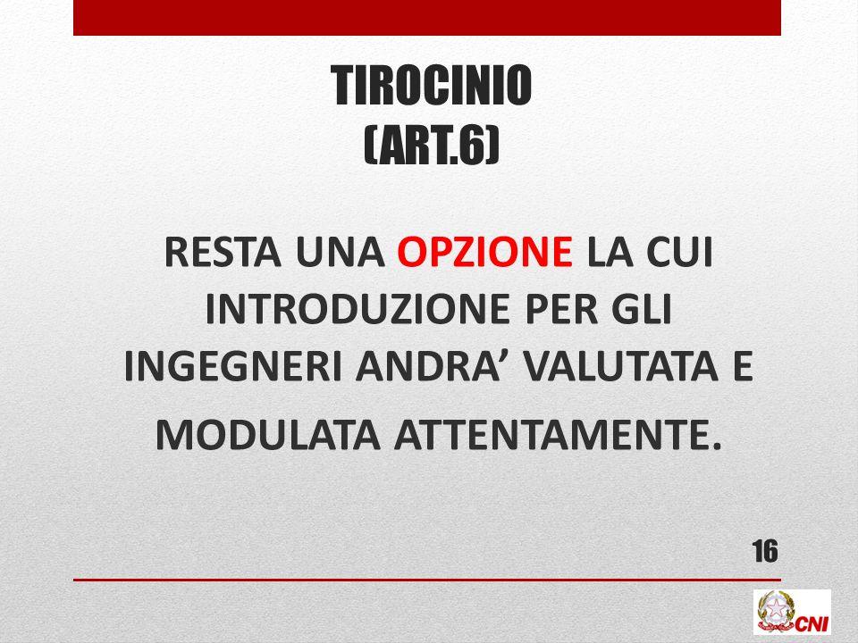 TIROCINIO (ART.6) RESTA UNA OPZIONE LA CUI INTRODUZIONE PER GLI INGEGNERI ANDRA VALUTATA E MODULATA ATTENTAMENTE. 16