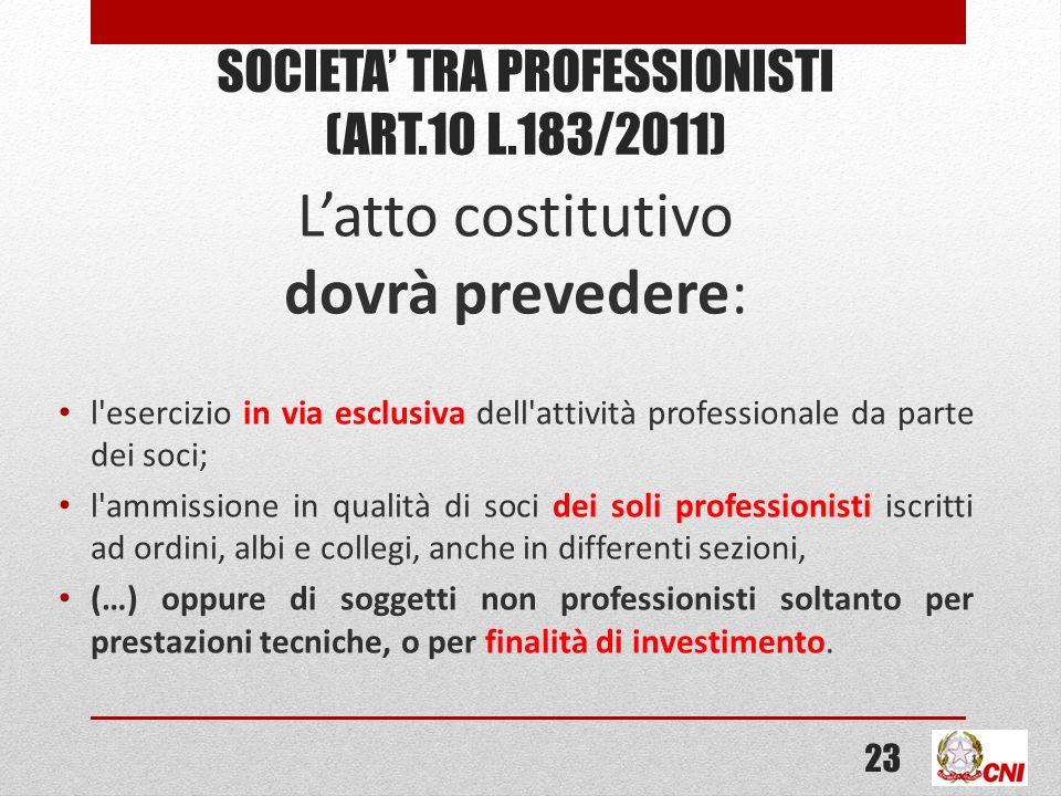 SOCIETA TRA PROFESSIONISTI (ART.10 L.183/2011) Latto costitutivo dovrà prevedere: l'esercizio in via esclusiva dell'attività professionale da parte de