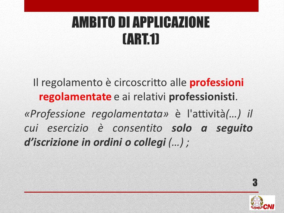 AMBITO DI APPLICAZIONE (ART.1) Il regolamento è circoscritto alle professioni regolamentate e ai relativi professionisti. «Professione regolamentata»