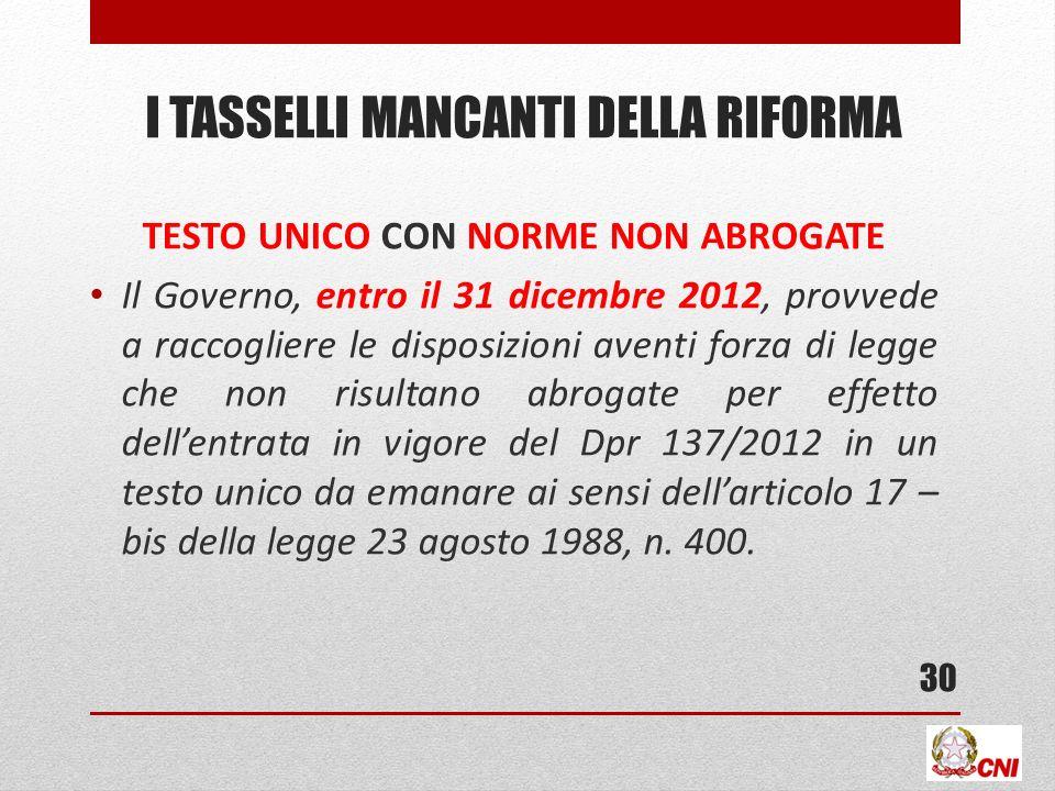 I TASSELLI MANCANTI DELLA RIFORMA TESTO UNICO CON NORME NON ABROGATE Il Governo, entro il 31 dicembre 2012, provvede a raccogliere le disposizioni ave