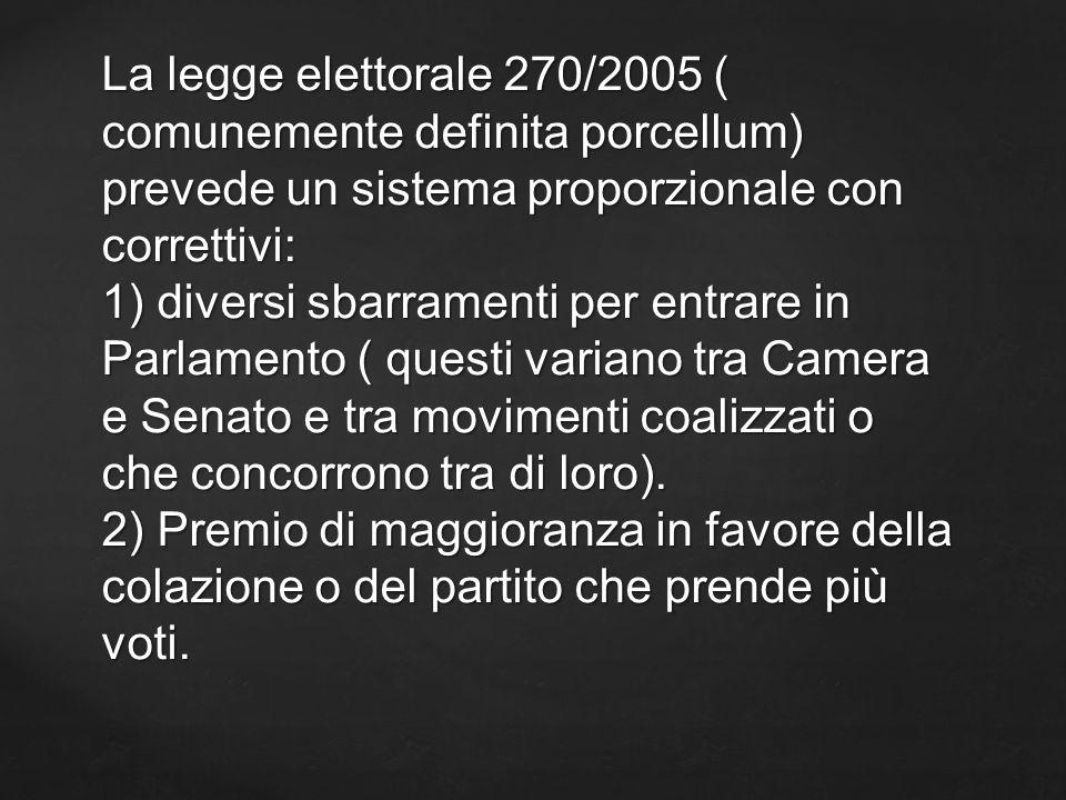 La legge elettorale 270/2005 ( comunemente definita porcellum) prevede un sistema proporzionale con correttivi: 1) diversi sbarramenti per entrare in
