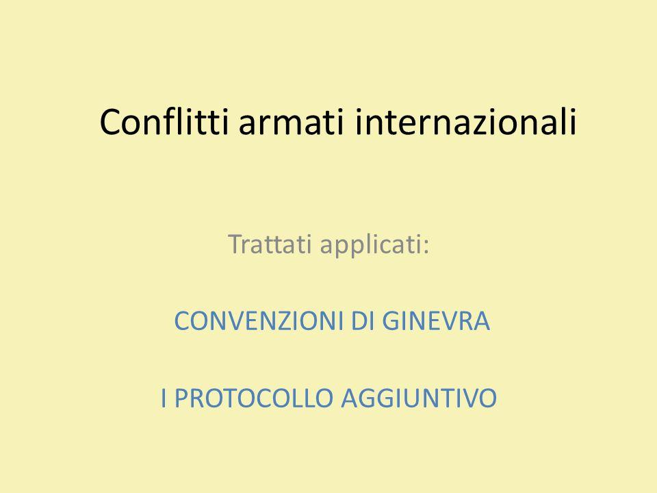 Conflitti armati internazionali Trattati applicati: CONVENZIONI DI GINEVRA I PROTOCOLLO AGGIUNTIVO